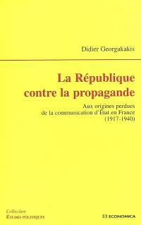 La République contre la propagande : aux origines perdues de la communication d'Etat en France : 1917-1940