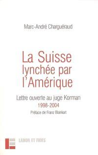 La Suisse lynchée par l'Amérique : lettre ouverte au juge Korman : 1998-2004
