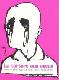 La torture aux aveux : guerre d'Algérie : l'appel à la reconnaissance du crime d'Etat
