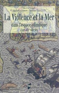 La violence et la mer dans l'espace atlantique (XIIe-XIXe siècle) : actes du colloque international tenu à La Rochelle et à Rochefort-sur-Mer, les 14, 15 et 16 novembre 2002