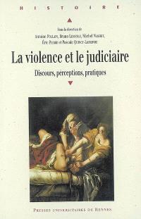La violence et le judiciaire : discours, perception, pratiques : actes du colloque international réuni à Angers les 18, 19 et 20 mai 2006