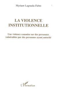 La violence institutionnelle : une violence commise sur des personnes vulnérables par des personnes ayant autorité