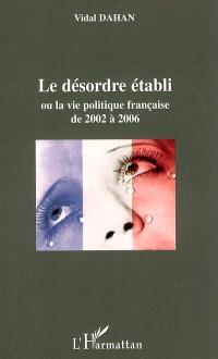 Le désordre établi ou La vie politique française de 2002 à 2006