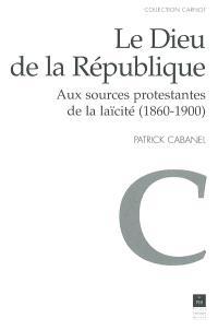Le Dieu de la République : aux sources protestantes de la laïcité (1860-1900)