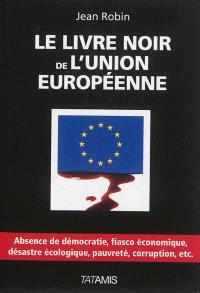Le livre noir de l'Union européenne : absence de démocratie, fiasco économique, désastre écologique, pauvreté, corruption, etc.