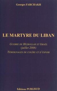 Le martyre du Liban : guerre de Hezbollah et Israël (juillet 2006) : témoignages de colère et d'espoir