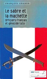 Le sabre et la machette : officiers français et génocide tutsi