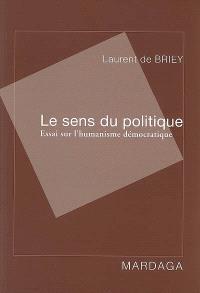Le sens du politique : essai sur l'humanisme démocratique