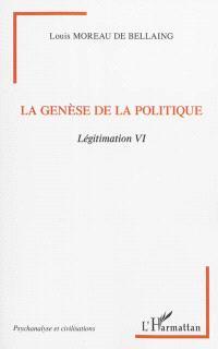 Légitimation. Volume 6, La genèse de la politique