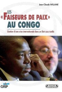 Les faiseurs de paix au Congo : gestion d'une crise internationale dans un Etat sous tutelle