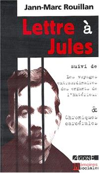 Lettre à Jules; Suivi de Voyages extraordinaires des enfants de l'extérieur; Suivi de Chroniques carcérales