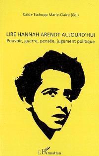Lire Hannah Arendt aujourd'hui : pouvoir, guerre, pensée, jugement politique : actes du colloque international de Lausanne, 11-12 mai 2007