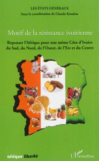 Motif de la résistance ivoirienne : repenser l'Afrique pour une même Côte d'Ivoire, du Sud, du Nord, de l'Ouest, de l'Est et du Centre