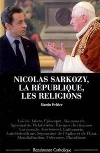 Nicolas Sarkozy, la République, les religions : laïcité, islam, épiscopat, maçonnerie.... Suivi de Les conquêtes laïques : une guerre civile