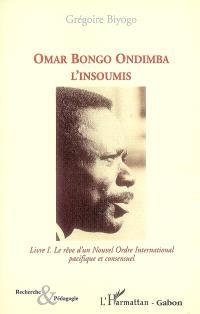 Omar Bongo Ondimba l'insoumis. Volume 1, Le rêve d'un nouvel ordre international pacifique et consensuel