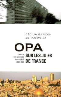 OPA sur les juifs de France : enquête sur un exode programmé (2000-2005)