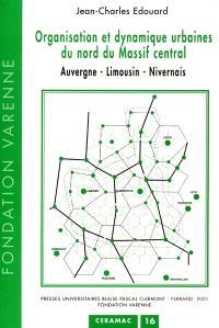 Organisation et dynamique urbaines du nord du Massif central : Auvergne, Limousin, Nivernais
