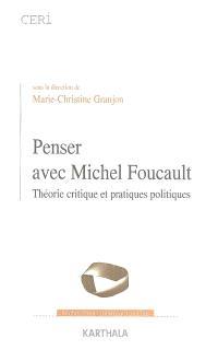 Penser avec Michel Foucault : théorie critique et pratiques politiques