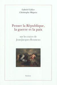 Penser la République, la guerre et la paix : sur les traces de Jean-Jacques Rousseau