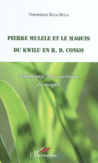 Pierre Mulele et le maquis du Kwilu en R. D. Congo : témoignage d'un survivant du maquis