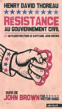Résistance au gouvernement civil; Un plaidoyer pour le capitaine John Brown. Suivi de John Brown