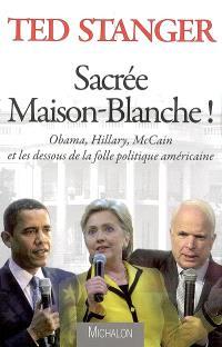 Sacrée Maison-Blanche ! : Obama, Hillary, McCain et les dessous de la folle politique américaine