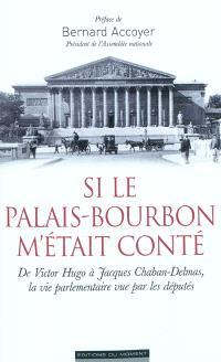 Si le Palais-Bourbon m'était conté : de Victor Hugo à Chaban-Delmas, la vie parlementaire vue par les députés