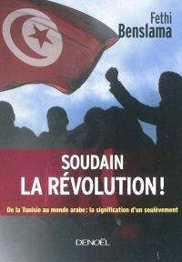 Soudain la révolution ! : de la Tunisie au monde arabe : la signification d'un soulèvement