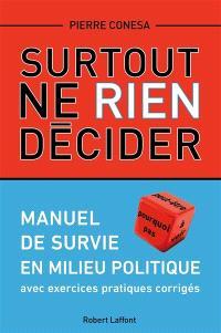 Surtout ne rien décider : manuel de survie en milieu politique : avec exercices pratiques corrigés