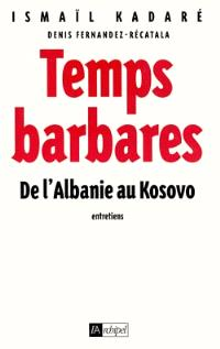Temps barbares : de l'Albanie au Kosovo : entretiens avec Denis Fernandez-Recatala
