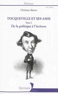 Tocqueville et ses amis. Volume 2, De la politique à l'écriture