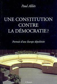 Une constitution contre la démocratie ? : portrait d'une Europe dépolitisée : essai