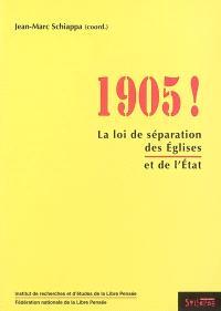 1905 ! : la loi de séparation des Eglises et de l'Etat