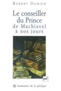 Le conseiller du prince, de Machiavel à nos jours : genèse d'une matrice démocratique