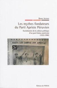 Les mythes fondateurs du Parti apriste péruvien : sociohistoire de la culture politique d'un parti latino-américain (1923-1980)