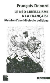 Le néo-libéralisme à la française : histoire d'une idéologie politique