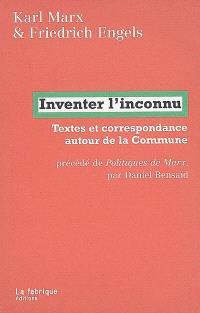 Inventer l'inconnu : textes et correspondance autour de la Commune. Précédé de Politiques de Marx
