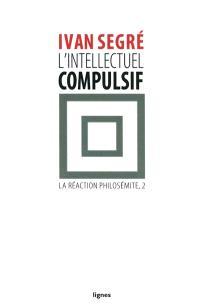 La réaction philosémite. Volume 2, L'intellectuel compulsif