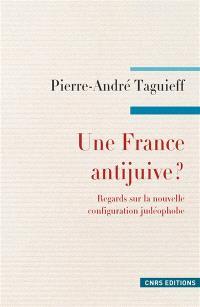 Une France antijuive ? : regards sur la nouvelle configuration judéophobe : antisionisme, propalestinisme, islamisme
