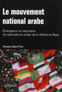 Le mouvement national arabe : émergence et maturation du nationalisme arabe de la Nahda au Baas. Suivi de A la mémoire du prophète arabe