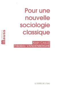 Pour une nouvelle sociologie classique. Suivi de La sociologie comme philosophie pratique et morale (et vice versa)