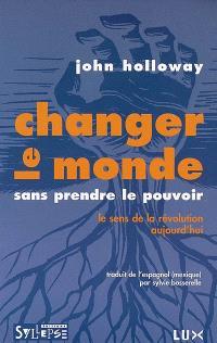 Changer le monde sans prendre le pouvoir : le sens de la révolution aujourd'hui