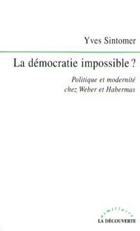 La démocratie impossible ? : politique et modernité chez Weber et Habermas