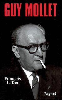 Guy Mollet : itinéraire d'un socialiste controversé (1905-1975)