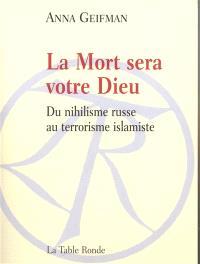 La mort sera votre Dieu : du nihilisme russe au terrorisme islamique