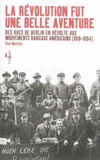 La révolution fut une belle aventure : des rues de Berlin en révolte aux mouvements radicaux américains (1918-1934)