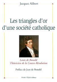Les triangles d'or d'une société catholique : Louis de Bonald, théoricien de la contre-révolution