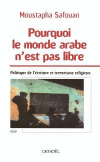 Pourquoi le monde arabe n'est pas libre : politique de l'écriture et terrorisme religieux