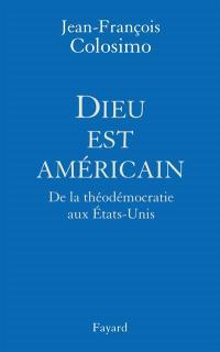Théologie et politique. Volume 1, Dieu est américain : de la théodémocratie aux Etats-Unis