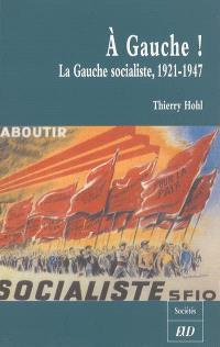 A gauche ! : la gauche socialiste, 1921-1947